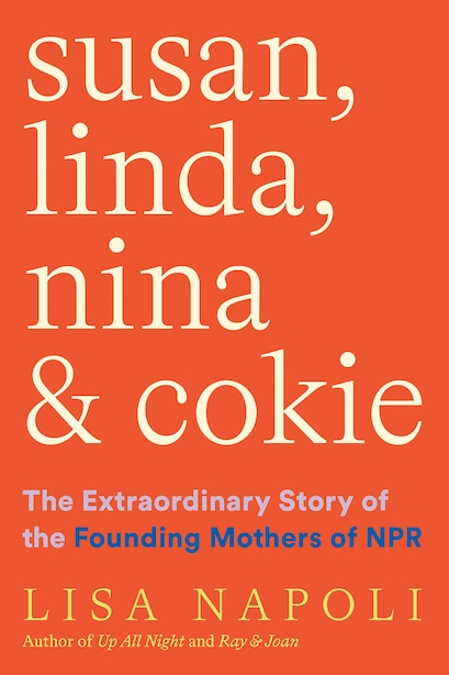 Susan, Linda, Nina, And Cokie: The Extraordinary Story Of The Founding Mothers Of Npr by Lisa Napoli