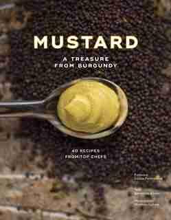 Burgundy Mustard: History, Heritage And 40 Recipes Of Chefs by B+n+dicte Bortoli