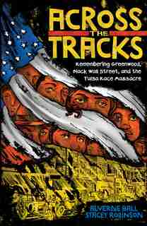 Across The Tracks: Remembering Greenwood, Black Wall Street, And The Tulsa Race Massacre by Alverne Ball