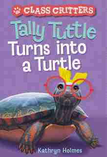 Tally Tuttle Turns Into A Turtle (class Critters #1) by Kathryn Holmes