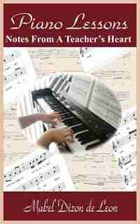 Piano Lessons: Notes From A Teacher's Heart by Mabel Dizon De Leon