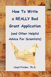 How To Write A Really Bad Grant Application (and Other Helpful Advice For Scientists) by Lloyd Fricker Ph. D.