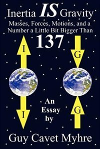 Inertia Is Gravity: Masses, Forces, Motions, And A Number A Little Bit Bigger Than 137 by Guy Cavet Myhre