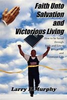 Faith Unto Salvation and Victorious Living: How to Be Saved Through Faith and Live a Prosperous and…