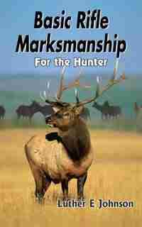 Basic Rifle Marksmanship: For the Hunter by Luther E Johnson