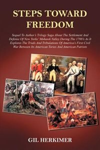 Steps Toward Freedom: Sequel to Author's Trilogy Saga about the Settlement and Defense of New Yorks' Mohawk Valley During the 1700's as It E by .. Nizam-ud-din-ahmad