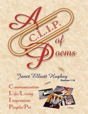 A C.l.i.p. Of Poems: Communication, Life/living, Inspiration, People/pet by Janet Elliott Hughey