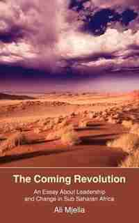 The Coming Revolution: An Essay About Leadership And Change In Sub Saharan Africa by Ali Mjella