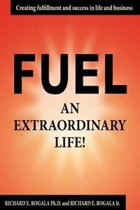 Fuel An Extraordinary Life! by Richard E. Rogala Ph. D.
