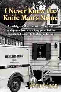 I Never Knew The Knife Man's Name: A Nostalgic And Humorous Look Back At The Days And Hours Now Long Gone, But The Seconds And Moments That Linger For by Rona Mann