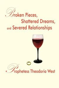 Broken Pieces, Shattered Dreams, and Severed Relationships by Prophetess Theodoria West