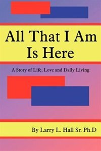 All That I Am Is Here: A Story Of Life, Love And Daily Living by Larry L. Hall Sr