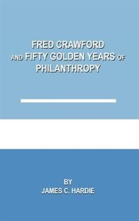 Fred Crawford And Fifty Golden Years Of Philanthropy by James C. Hardie