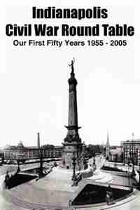 Indianapolis Civil War Round Table: Our First Fifty Years 1955 - 2005 by Thomas K. Krasean