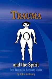 Trauma And The Spirit: Post Traumatic Stress Recovery Guide by John Mullaney