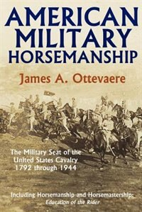 American Military Horsemanship: The Military Riding Seat Of The United States Cavalry, 1792 Through 1944 by James A. Ottevaere