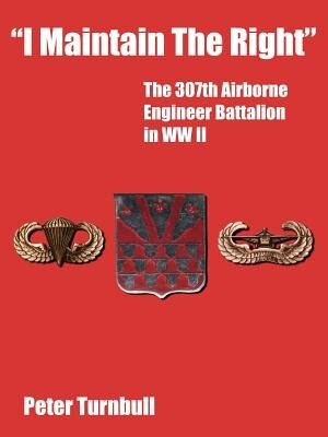 I Maintain The Right: The 307th Airborne Engineer Battalion in WW II by Peter Turnbull