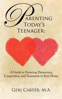 Parenting Today's Teenager: A Guide to Fostering Democracy, Cooperation, and Teamwork in Your Home by Geri Carter
