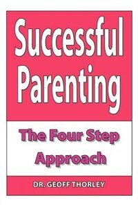 Successful Parenting - The Four Step Approach by Geoff Thorley