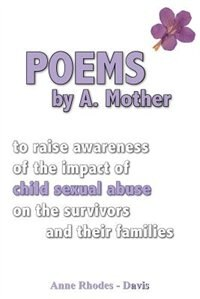 Poems by A Mother: to raise awareness of the impact of child sexual abuse on the survivors and their families by Anne Rhodes - Davis