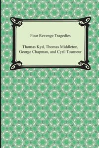 Four Revenge Tragedies (the Spanish Tragedy, the Revenger's Tragedy, the Revenge of Bussy D'Ambois…