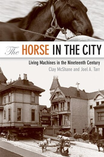 The Horse In The City: Living Machines In The Nineteenth Century by Clay McShane