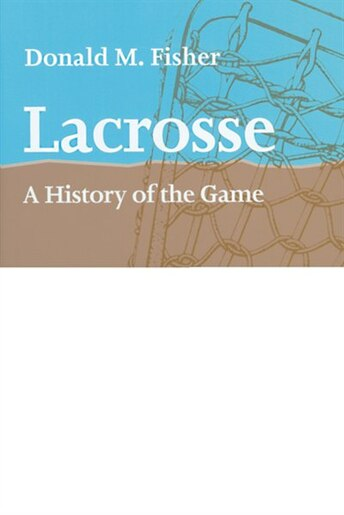 Lacrosse: A History Of The Game by Donald M. Fisher