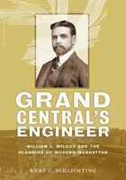 Grand Central's Engineer: William J. Wilgus And The Planning Of Modern Manhattan