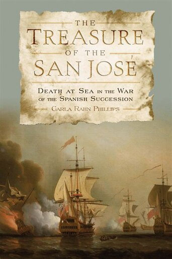 The Treasure Of The  <i>san Jos&#233;</i>: Death At Sea In The War Of The Spanish Succession by Carla Rahn Phillips