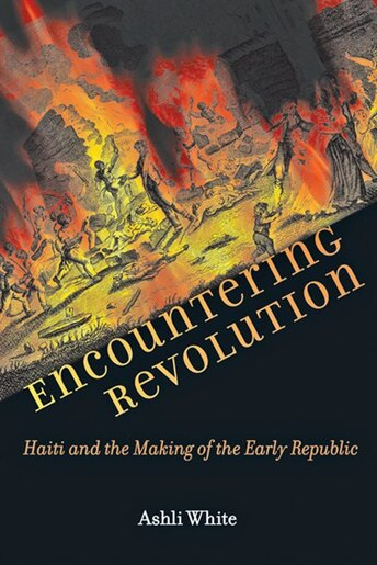 Encountering Revolution: Haiti And The Making Of The Early Republic by Ashli White