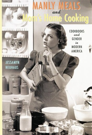 Manly Meals And Mom's Home Cooking: Cookbooks And Gender In Modern America de Jessamyn Neuhaus
