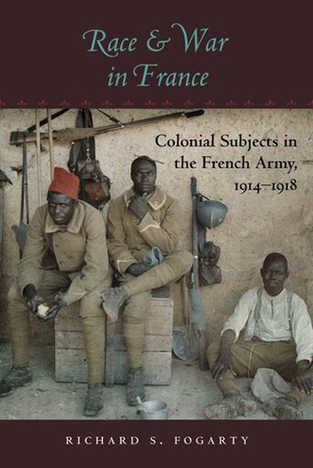Race And War In France: Colonial Subjects In The French Army, 1914-1918 by Richard Fogarty