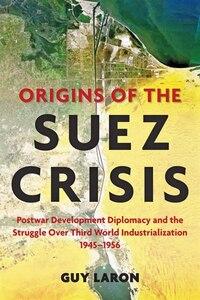Origins Of The Suez Crisis: Postwar Development Diplomacy And The Struggle Over Third World…