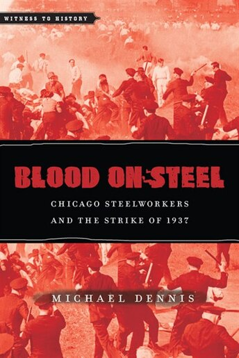 Blood On Steel: Chicago Steelworkers And The Strike Of 1937 by Michael Dennis
