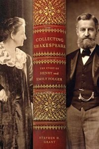 Collecting Shakespeare: The Story Of Henry And Emily Folger by Stephen H. Grant
