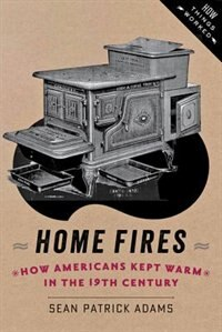 Home Fires: How Americans Kept Warm In The Nineteenth Century by Sean Patrick Adams