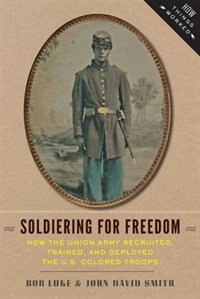 Soldiering For Freedom: How The Union Army Recruited, Trained, And Deployed The U.s. Colored Troops by Bob Luke