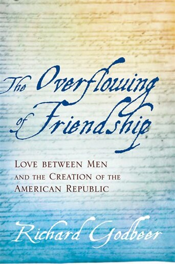 The Overflowing Of Friendship: Love Between Men And The Creation Of The American Republic by Richard Godbeer