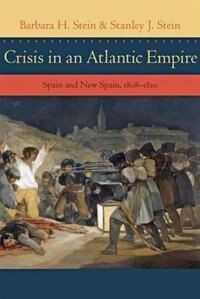 Crisis In An Atlantic Empire: Spain And New Spain, 1808-1810 by Barbara H. Stein