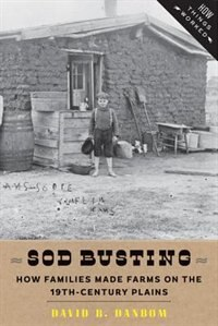 Sod Busting: How Families Made Farms On The Nineteenth-century Plains by David B. Danbom