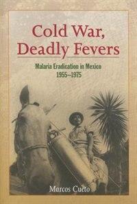Cold War, Deadly Fevers: Malaria Eradication In Mexico, 1955–1975 de Marcos Cueto