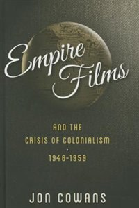 Empire Films And The Crisis Of Colonialism, 1946-1959 by Jon Cowans