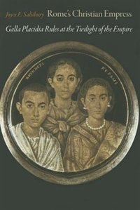 Rome's Christian Empress: Galla Placidia Rules At The Twilight Of The Empire by Joyce E. Salisbury