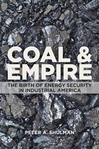 Coal And Empire: The Birth Of Energy Security In Industrial America by Peter A. Shulman