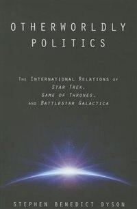 Otherworldly Politics: The International Relations Of  <i>star Trek</i>,  <i>game Of Thrones</i>…