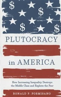 Plutocracy In America: How Increasing Inequality Destroys The Middle Class And Exploits The Poor by Ronald P. Formisano