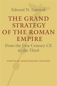 The Grand Strategy Of The Roman Empire: From The First Century Ce To The Third by Edward N. Luttwak