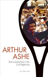 Arthur Ashe: Tennis And Justice In The Civil Rights Era by Eric Allen Hall