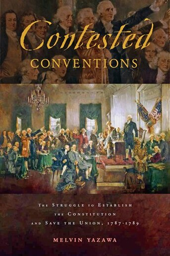 Contested Conventions: The Struggle To Establish The Constitution And Save The Union, 1787–1789 by Melvin Yazawa
