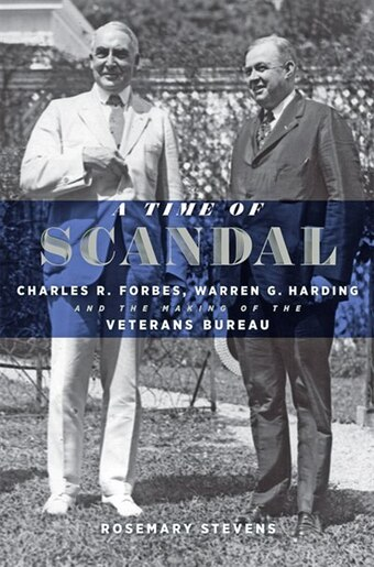 A Time Of Scandal: Charles R. Forbes, Warren G. Harding, And The Making Of The Veterans Bureau by Rosemary Stevens